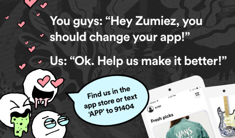 "You guys: ""Hey Zumiez, you should change your app!"" Us: ""OK. Help us make it better!"" Find us in the app store or text 9-1-4-0-4."
