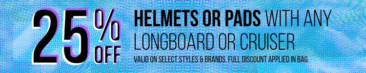 25% off helmets or pads with purchase of any longboard or cruiser. *Valid on select styles and brands. Full discount applied in bag.