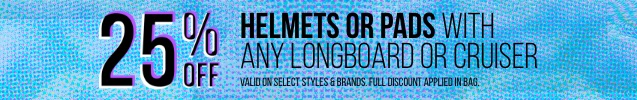 25% off helmets or pads with purchase of any longboard or cruiser *Valid on select styles and brands. Full discount applied in bag.