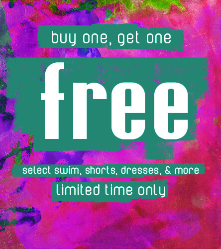 Buy one, get one free. Select swim, shorts and dresses for a limited time only.