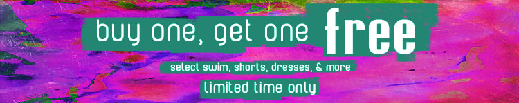Buy One Get One Free on Select Swim, Shorts, Dresses. Limited Time Only.