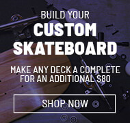 Custom Skate completes from $109.95. Just add $80 to any deck to make it a complete skateboard. Board may not come assembled.
