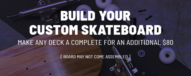 Build your custom skateboard. Make any deck a complete for an additional $80. Board may not come assembled.