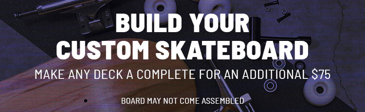 Build your custom skateboard. Board may not come assembled. Make any deck a complete for an additional $75.