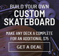 Custom Skate completes from $104.95. Just add $75 to any deck to make it a complete skateboard. Board comes assembled. Get a deal.
