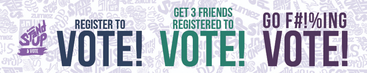 Register to vote! Get 3 friends registered to vote! Go f#!%ing vote!