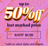 Up to 50% Off Last Marked Price *Valid on select styles and brands