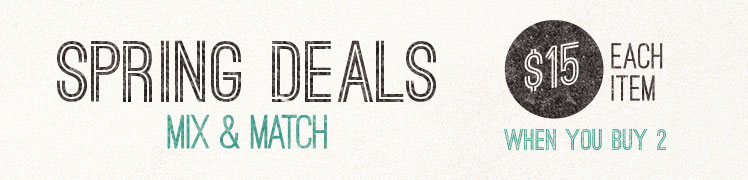 Spring Deals - Mix & Match - $15 Each Item